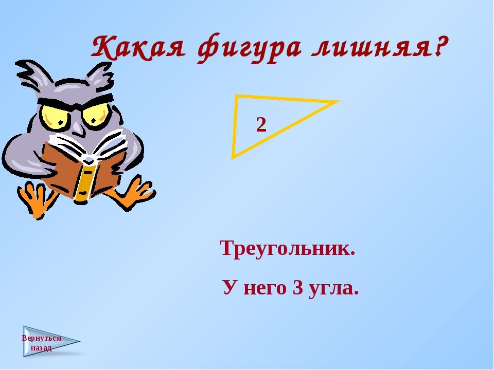 Какая фигура лишняя? Треугольник. У него 3 угла.