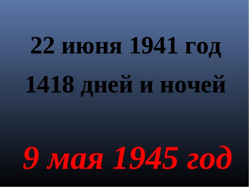 22 июня 1941 год 1418 дней и ночей 9 мая 1945 год