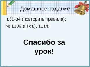 Домашнее задание п.31-34 (повторить правила); № 1109 (III ст.), 1114. Спасибо