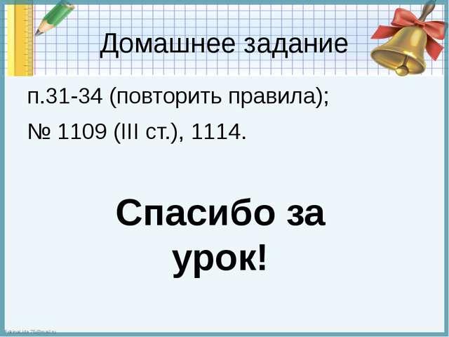 Домашнее задание п.31-34 (повторить правила); № 1109 (III ст.), 1114. Спасибо...