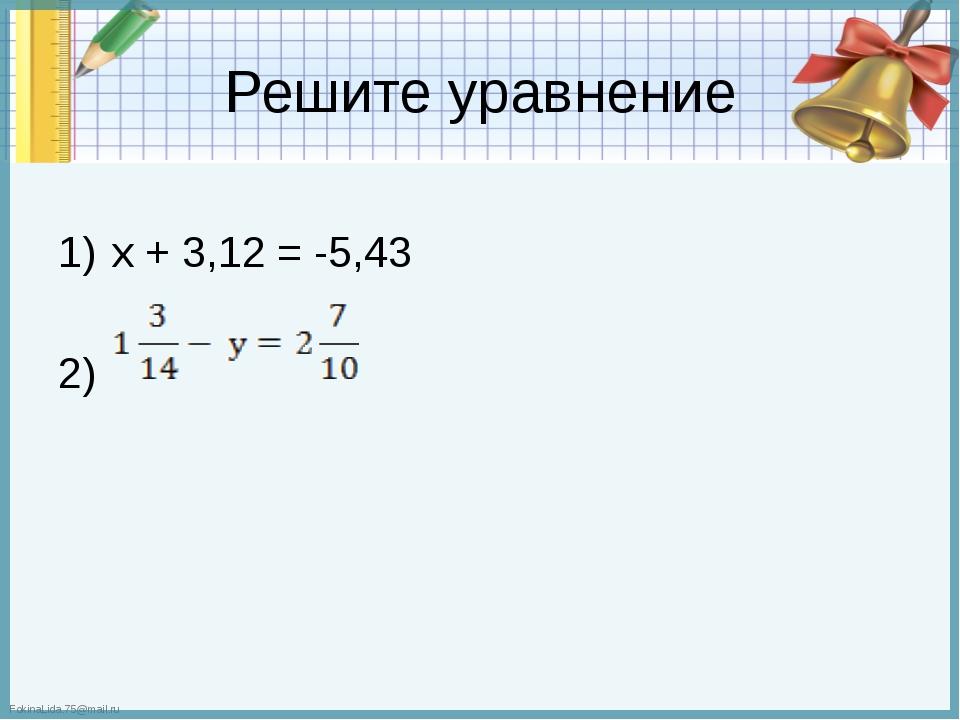 Решите уравнение х + 3,12 = -5,43 2) FokinaLida.75@mail.ru