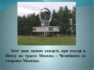Этот знак можно увидеть при въезде в Пензу по трассе Москва – Челябинск со с