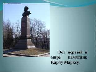 Вот первый в мире памятник Карлу Марксу.