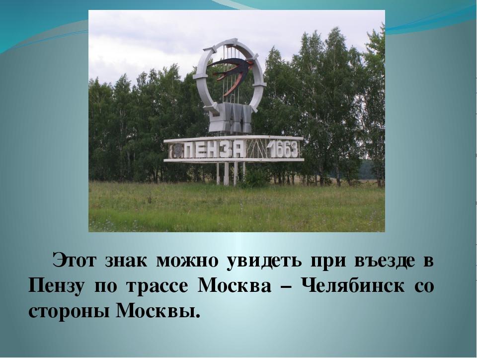 Этот знак можно увидеть при въезде в Пензу по трассе Москва – Челябинск со с...