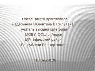 Презентацию приготовила Надточаева Валентина Васильевна, учитель высшей кате
