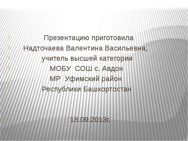 Презентацию приготовила Надточаева Валентина Васильевна, учитель высшей кате...