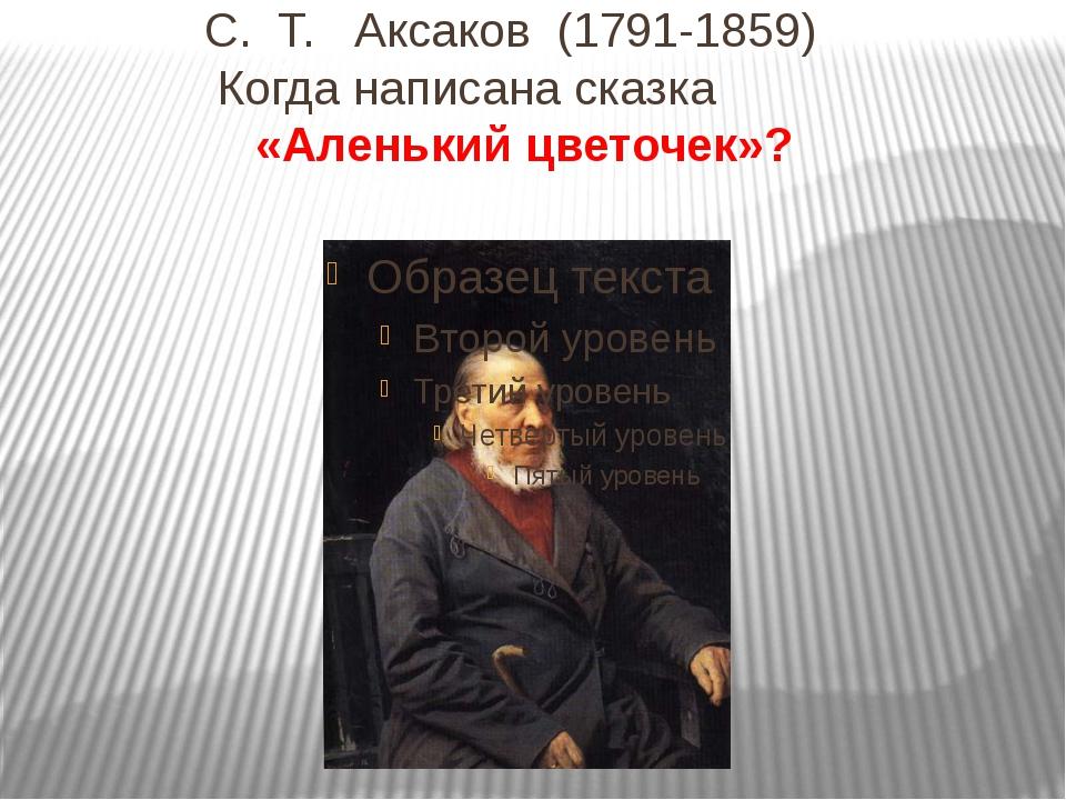 С. Т. Аксаков (1791-1859) Когда написана сказка «Аленький цветочек»?