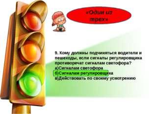9. Кому должны подчиняться водители и пешеходы, если сигналы регулировщика п