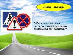6. Если человек везет детскую коляску или санки, он пешеход или водитель? «Бл