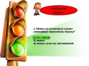 2. Можно ли на желтый сигнал светофора переходить дорогу? а) нет, нельзя б)