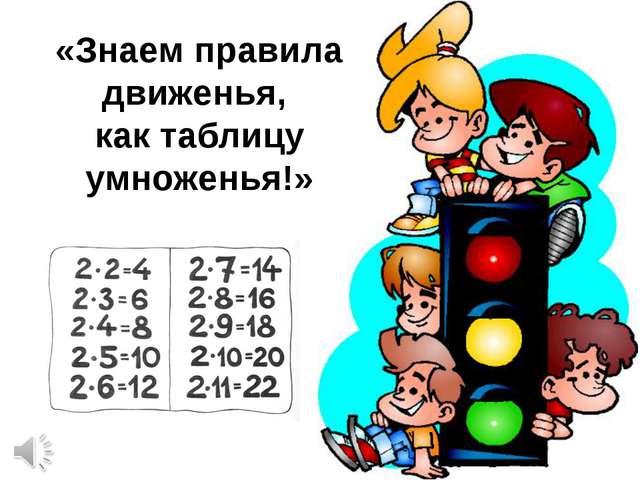«Знаем правила движенья, как таблицу умноженья!»