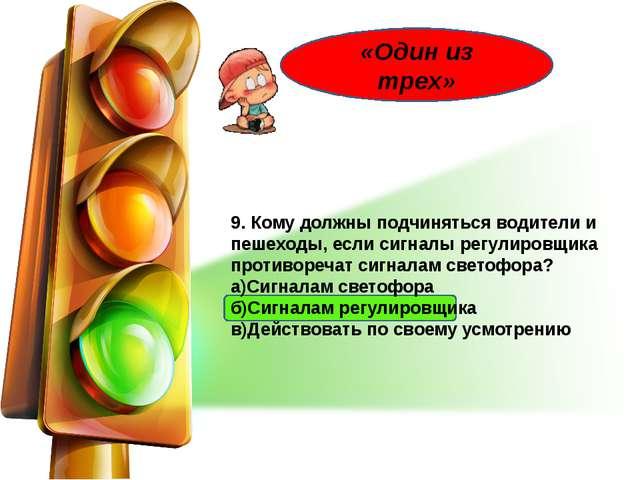 9. Кому должны подчиняться водители и пешеходы, если сигналы регулировщика п...