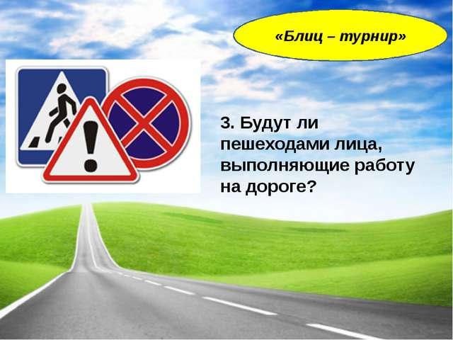 3. Будут ли пешеходами лица, выполняющие работу на дороге? «Блиц – турнир»