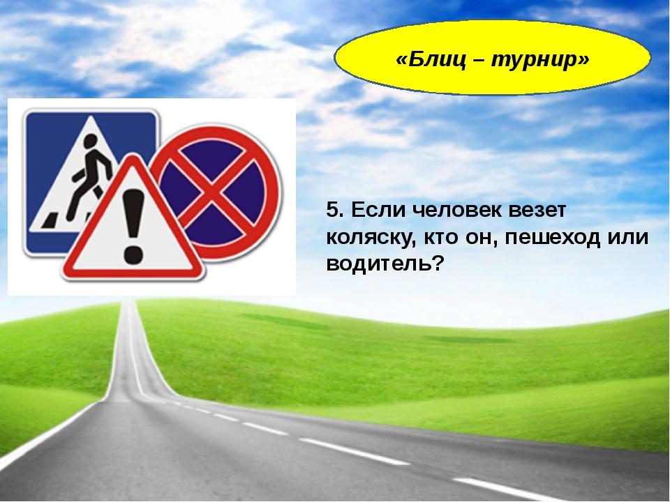 5. Если человек везет коляску, кто он, пешеход или водитель? «Блиц – турнир»
