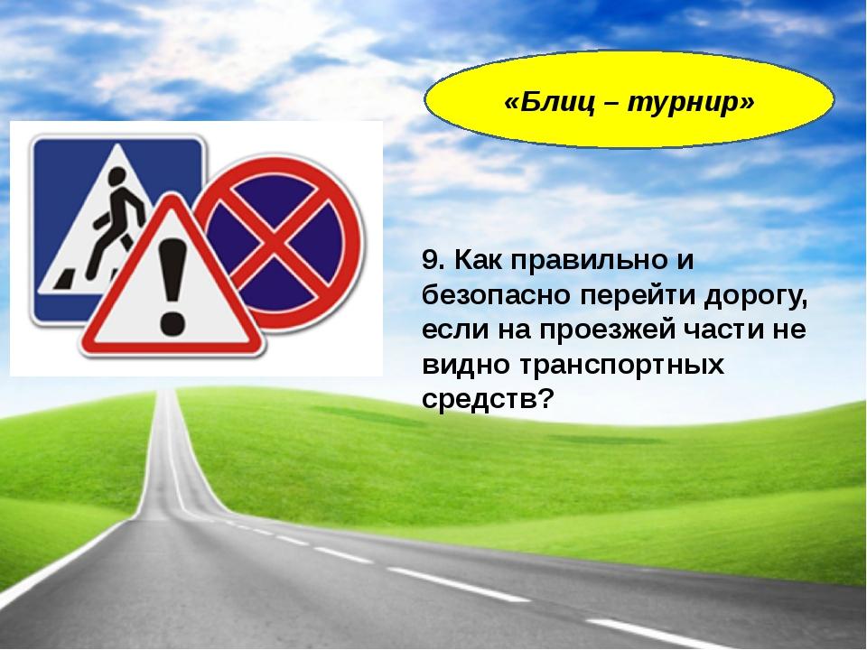 9. Как правильно и безопасно перейти дорогу, если на проезжей части не видно...