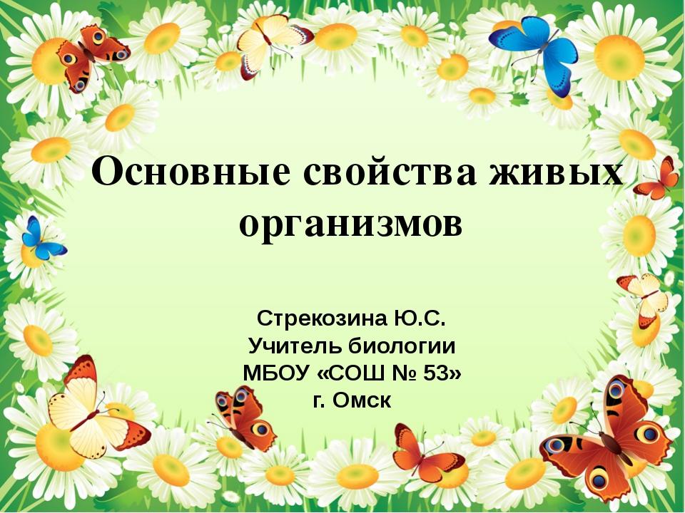 Основные свойства живых организмов Стрекозина Ю.С. Учитель биологии МБОУ «СО...