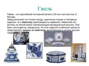 Гжель Гжель - это крупнейший гончарный регион в 50 км к юго-востоку от Москвы