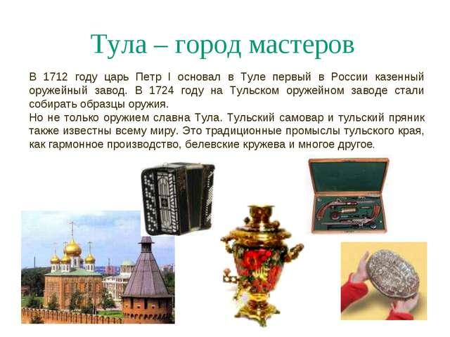 Тула – город мастеров В 1712 году царь Петр I основал в Туле первый в России...