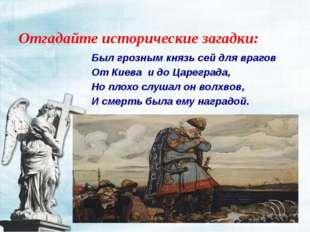 Отгадайте исторические загадки: Был грозным князь сей для врагов От Киева и д