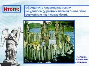 Н. Рерих. Языческое святилище Итоги: объединить славянские земли не удалось (