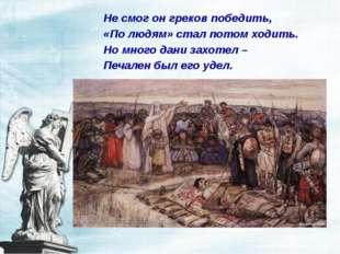 Не смог он греков победить, «По людям» стал потом ходить. Но много дани захот