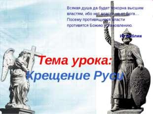Тема урока: Крещение Руси Всякая душа да будет покорна высшим властям, ибо не