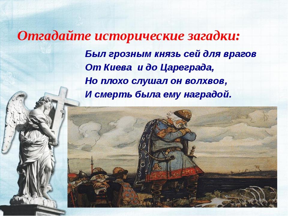 Отгадайте исторические загадки: Был грозным князь сей для врагов От Киева и д...