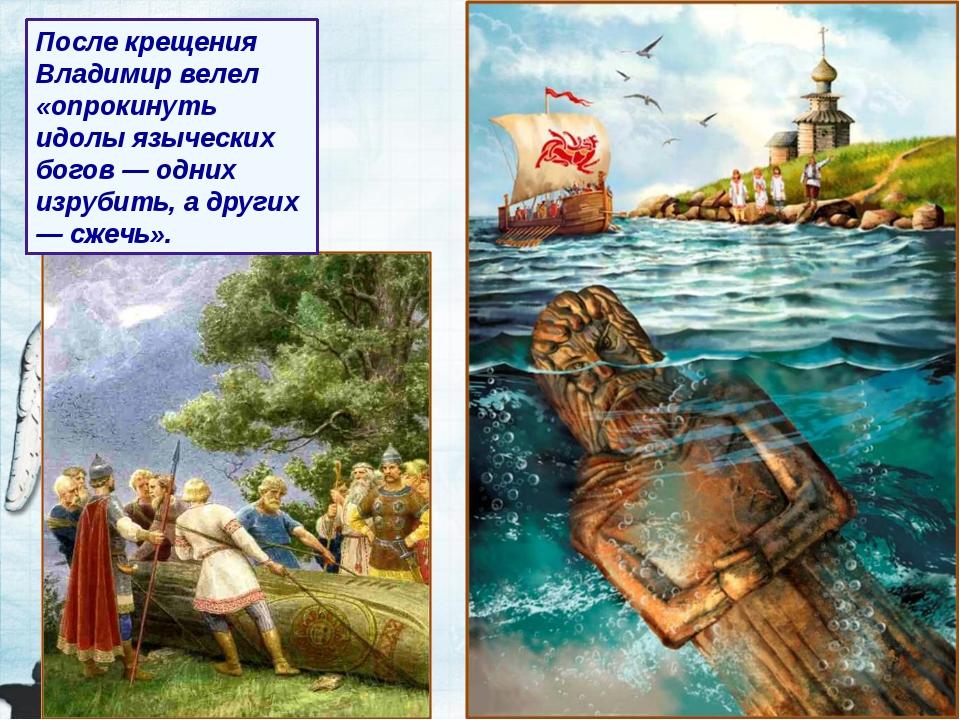 После крещения Владимир велел «опрокинуть идолы языческих богов — одних изруб...