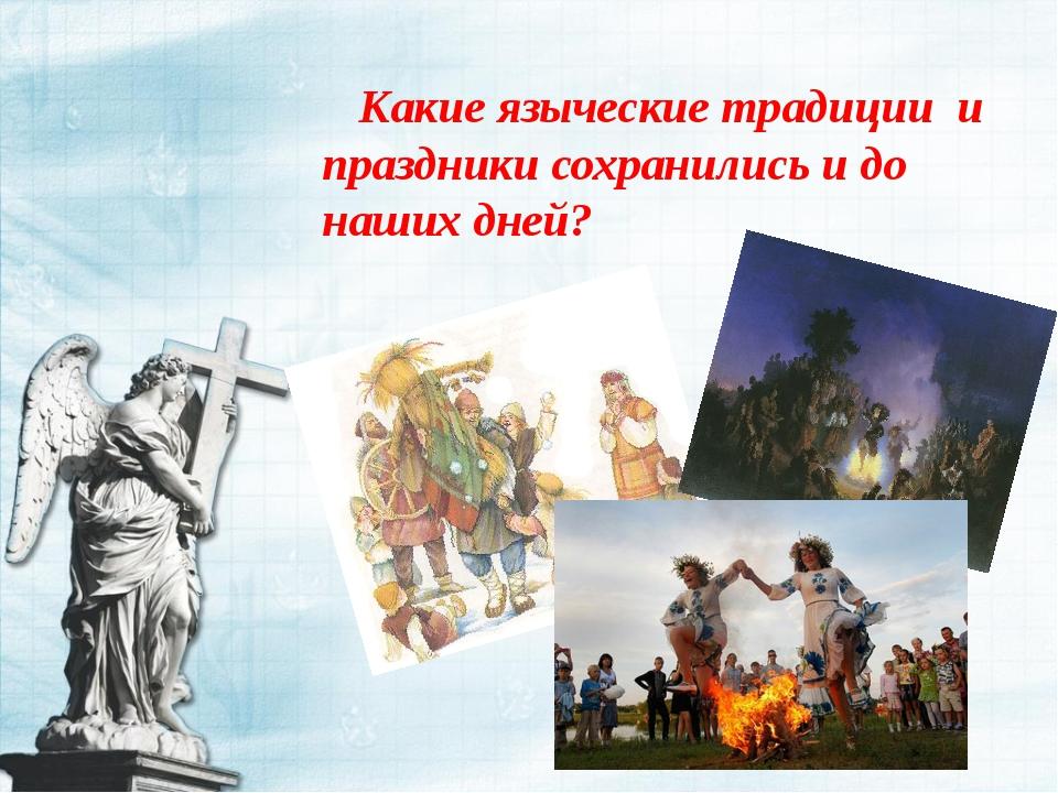 Какие языческие традиции и праздники сохранились и до наших дней?