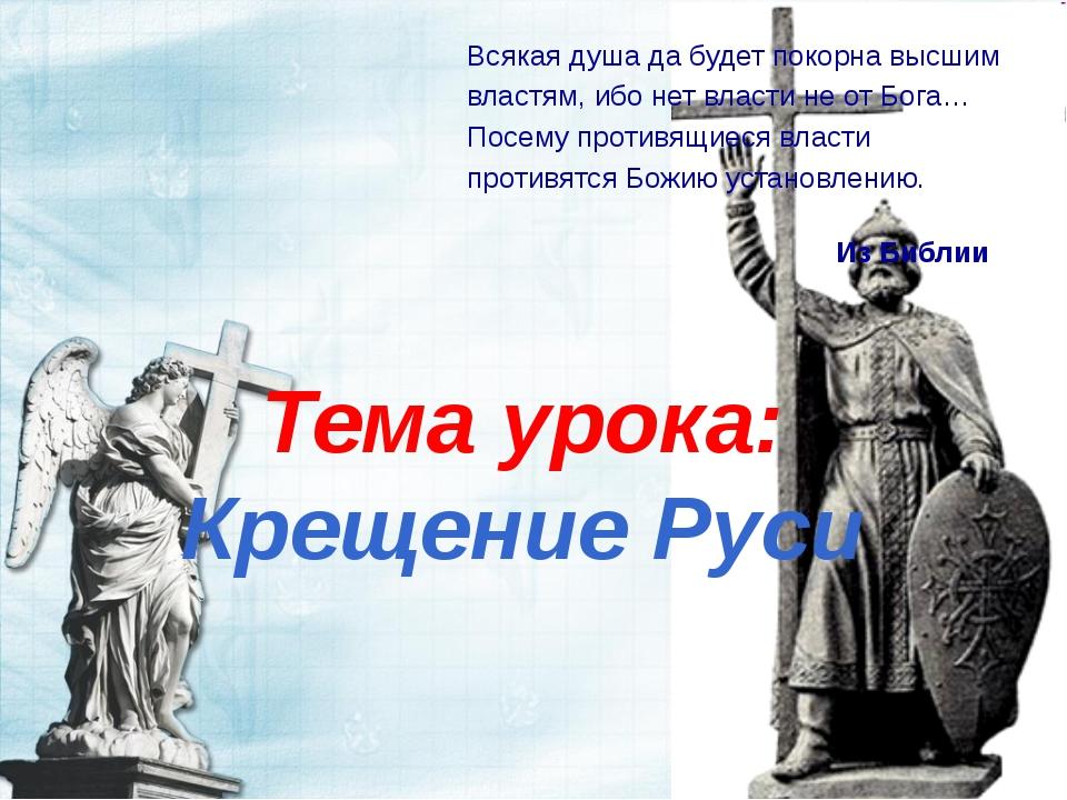 Тема урока: Крещение Руси Всякая душа да будет покорна высшим властям, ибо не...