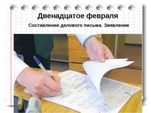 Двенадцатое февраля Составление делового письма. Заявление