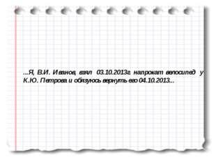 ...Я, В.И. Иванов, взял 03.10.2013г. напрокат велосипед у К.Ю. Петрова и обяз
