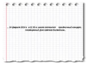 ... 14 февраля 2014 г. в 12.30 в школе состоится праздничный концерт, посвяще