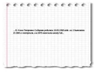 ...Я, Нина Петровна Сидорова родилась 10.05.1958 года в г. Ульяновске. В 1965