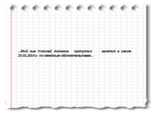 ...Мой сын Николай Антонов пропустил занятия в школе 25.01.2014 г. по семейны