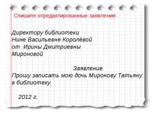 Спишите отредактированные заявления Директору библиотеки Нине Васильевне Кор