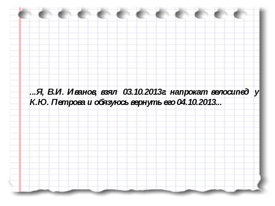 ...Я, В.И. Иванов, взял 03.10.2013г. напрокат велосипед у К.Ю. Петрова и обяз...