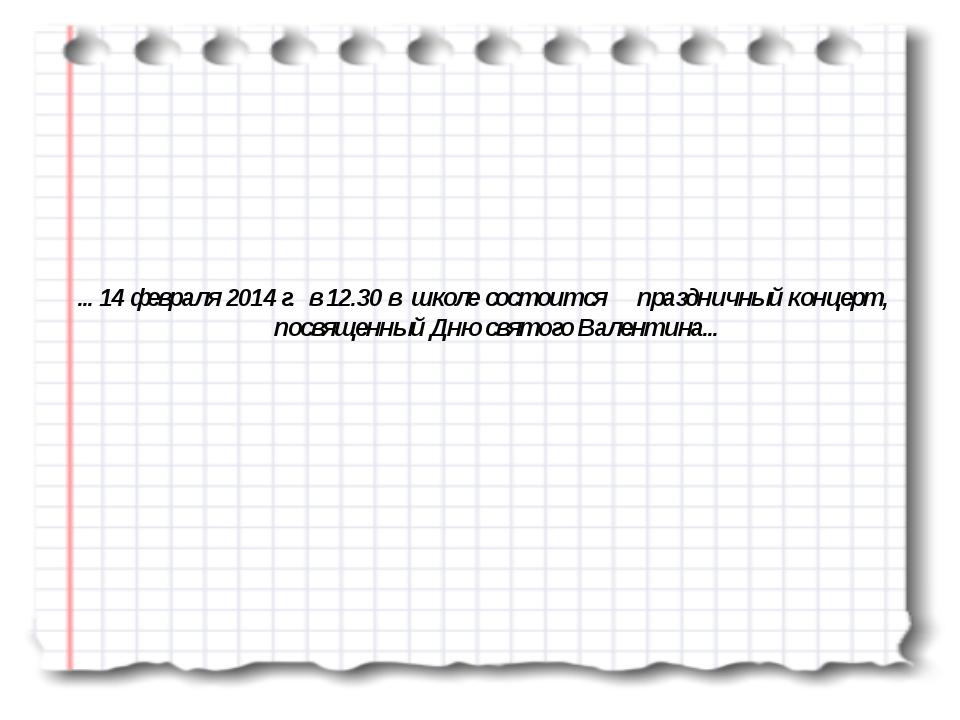 ... 14 февраля 2014 г. в 12.30 в школе состоится праздничный концерт, посвяще...