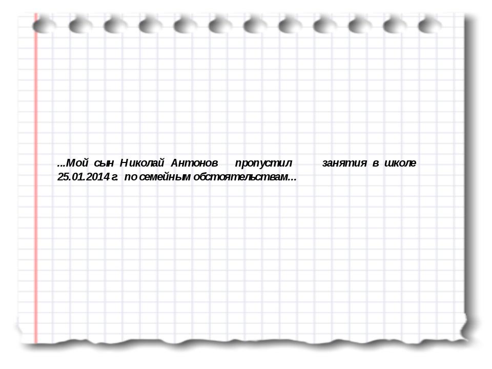 ...Мой сын Николай Антонов пропустил занятия в школе 25.01.2014 г. по семейны...