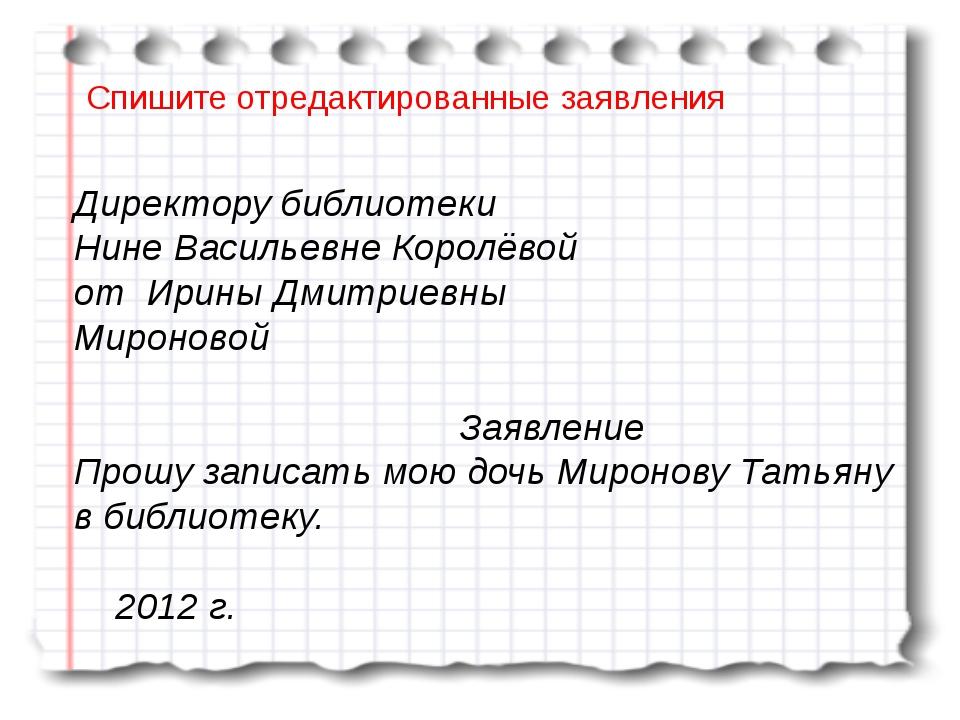 Спишите отредактированные заявления Директору библиотеки Нине Васильевне Кор...