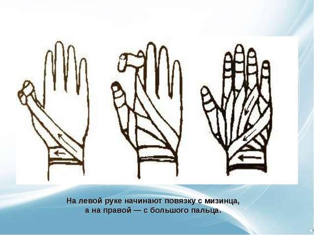 На левой руке начинают повязку с мизинца, а на правой — с большого пальца.