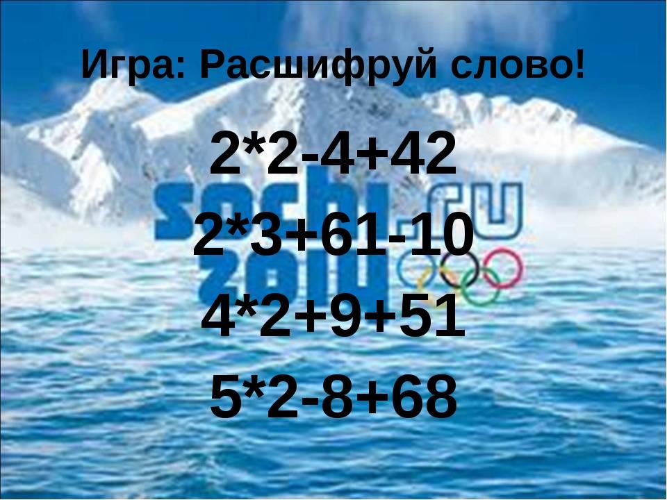 Игра: Расшифруй слово! 2*2-4+42 2*3+61-10 4*2+9+51 5*2-8+68