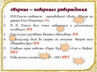«Верные – неверные» утверждения Н.В.Гоголь–cоздатель произведений «Вий», «Веч