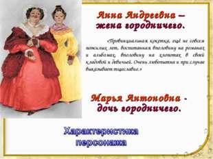 Анна Андреевна – жена городничего. «Провинциальная кокетка, ещё не совсем по