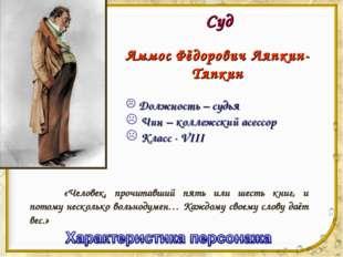 Суд Аммос Фёдорович Ляпкин-Тяпкин Должность – судья Чин – коллежский асессор