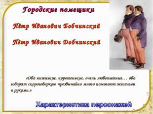 Городские помещики Пётр Иванович Бобчинский Пётр Иванович Добчинский «Оба ни