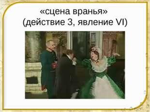 «сцена вранья» (действие 3, явление VI)