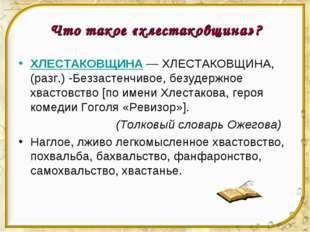 Что такое «хлестаковщина»? ХЛЕСТАКОВЩИНА— ХЛЕСТАКОВЩИНА, (разг.) -Беззастенч