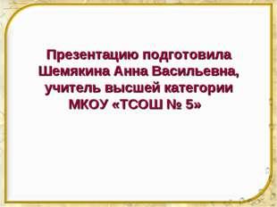 Презентацию подготовила Шемякина Анна Васильевна, учитель высшей категории МК