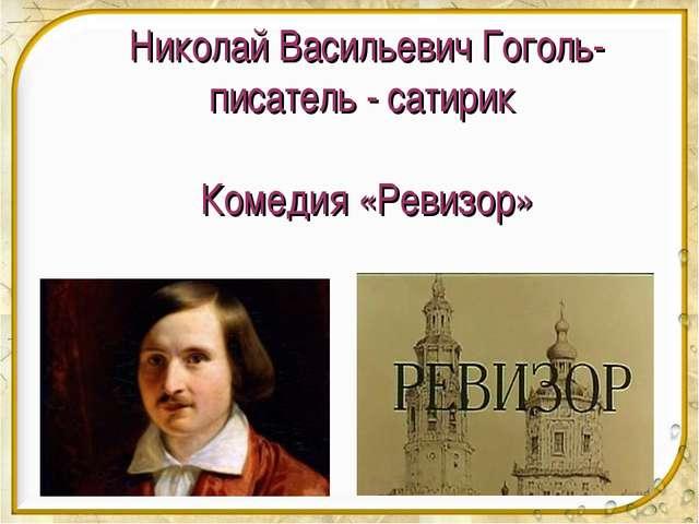 Николай Васильевич Гоголь-писатель - сатирик Комедия «Ревизор»